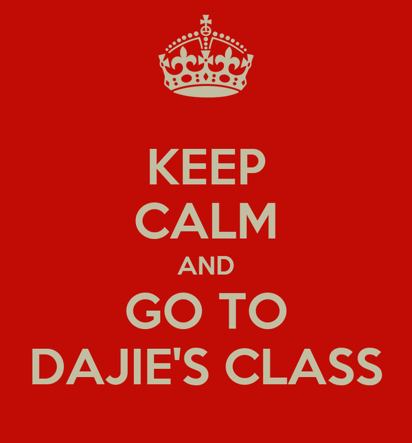 KEEP CALM AND GO TO DAJIE'S CLASS