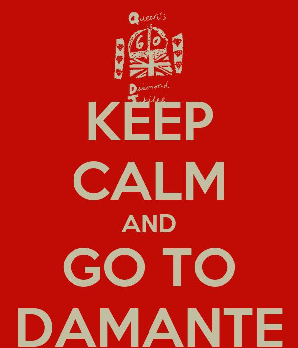 KEEP CALM AND GO TO DAMANTE