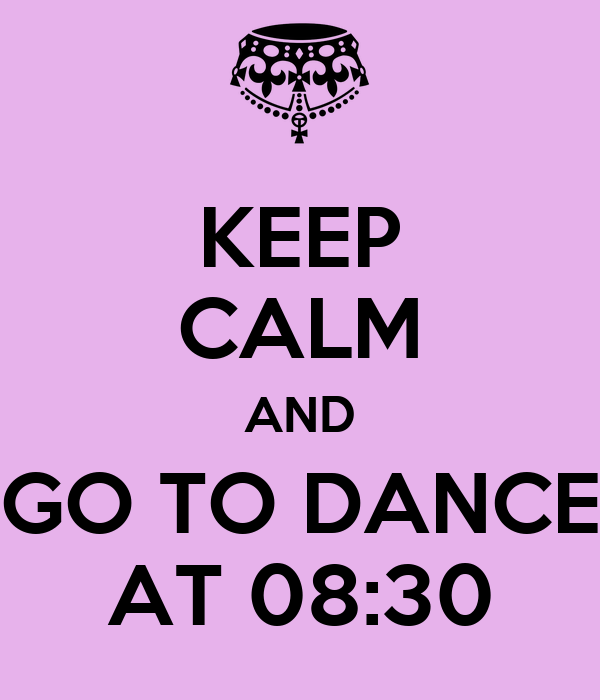 KEEP CALM AND GO TO DANCE AT 08:30