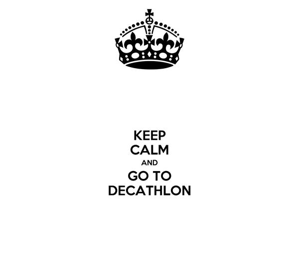 KEEP CALM AND GO TO DECATHLON