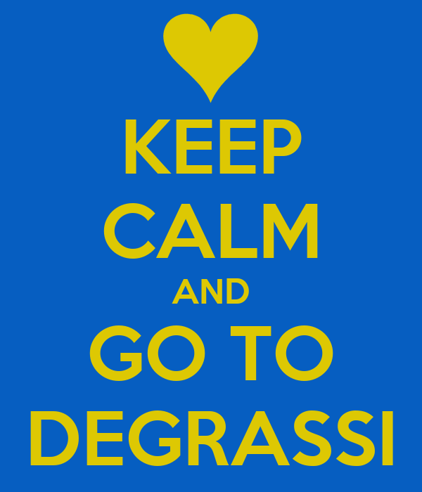 KEEP CALM AND GO TO DEGRASSI