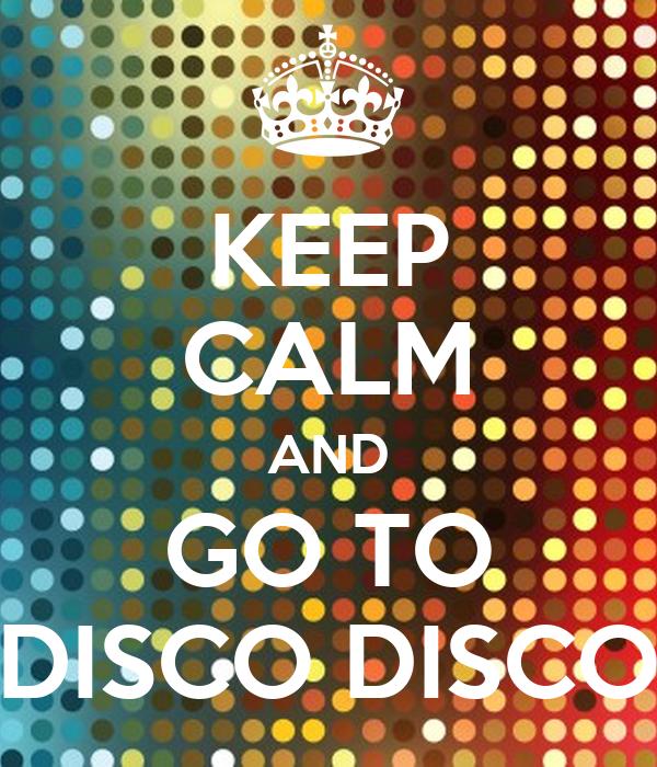 KEEP CALM AND GO TO DISCO DISCO