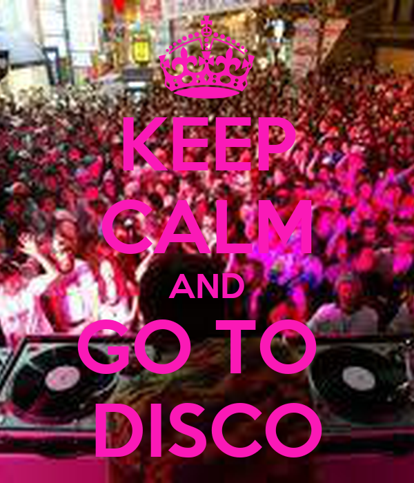 KEEP CALM AND GO TO  DISCO