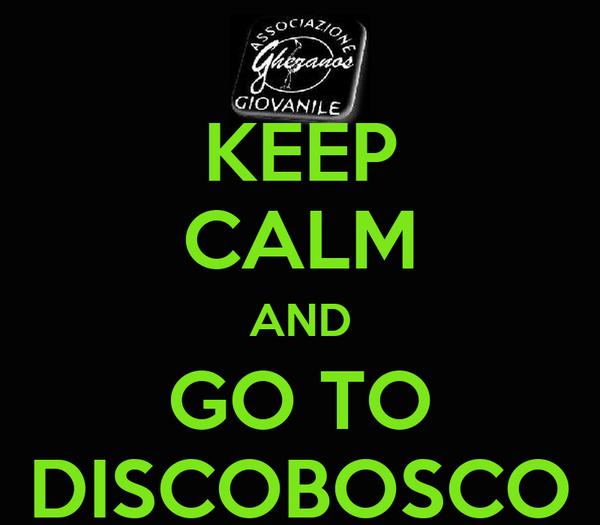 KEEP CALM AND GO TO DISCOBOSCO