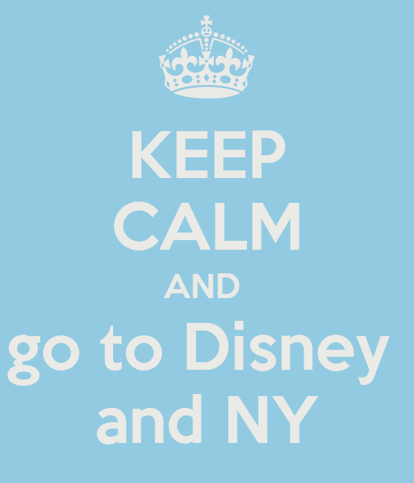 KEEP CALM AND  go to Disney  and NY