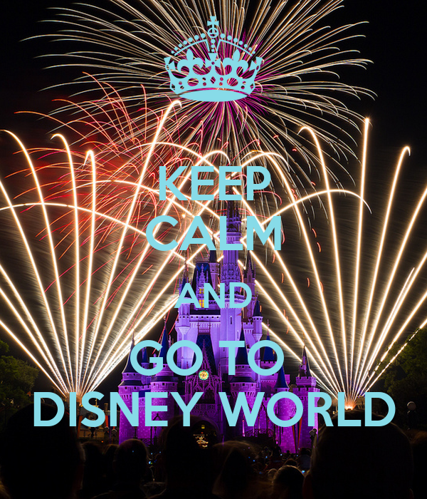 KEEP CALM AND GO TO  DISNEY WORLD