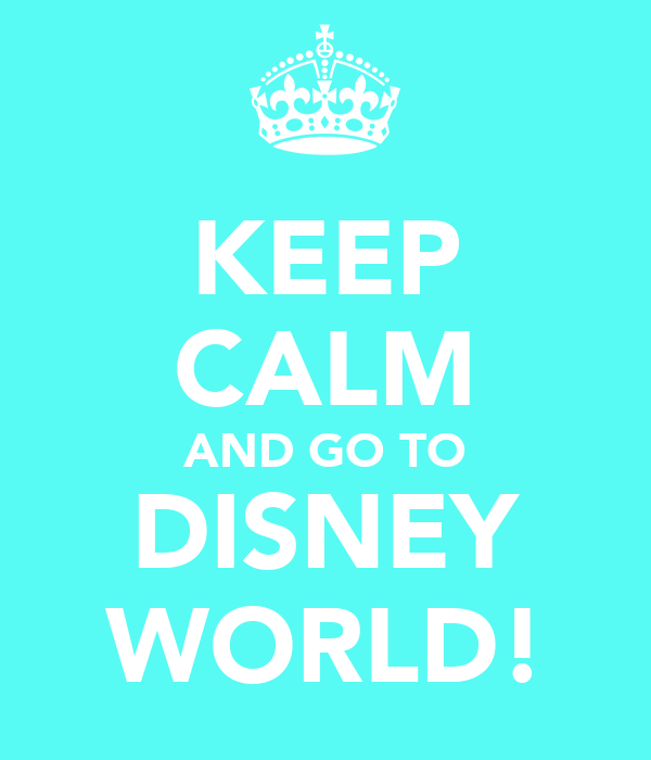 KEEP CALM AND GO TO DISNEY WORLD!
