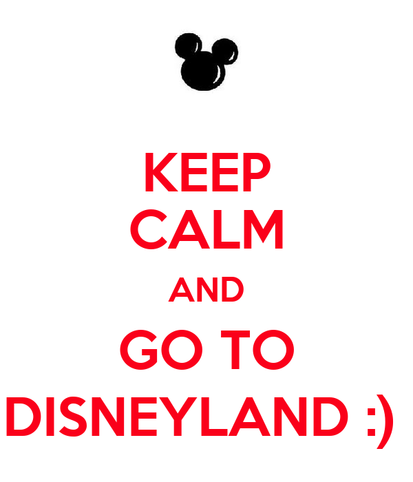 KEEP CALM AND GO TO DISNEYLAND :)