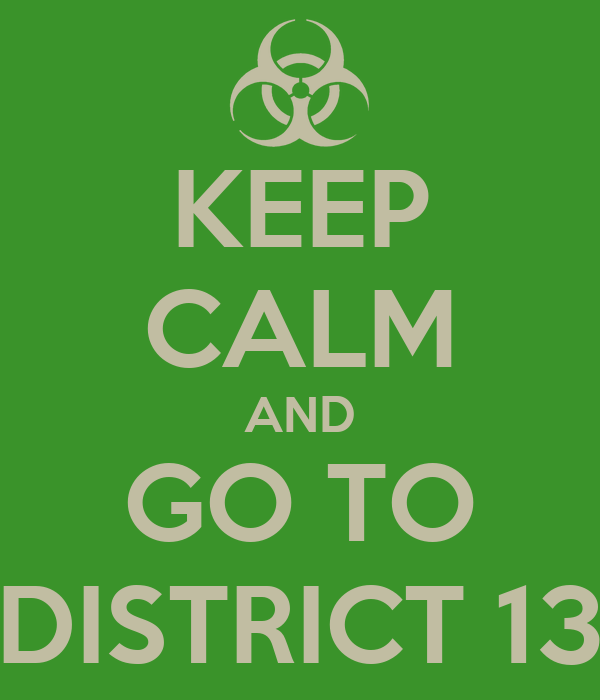 KEEP CALM AND GO TO DISTRICT 13