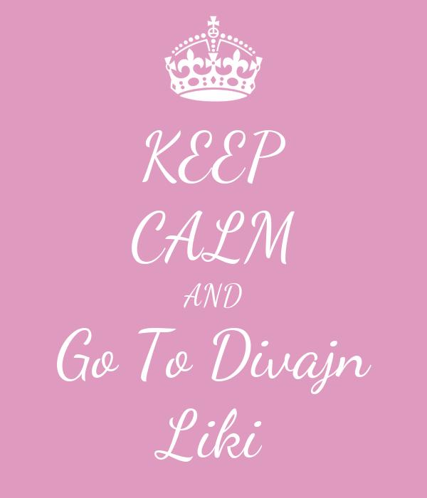 KEEP CALM AND Go To Divajn Liki