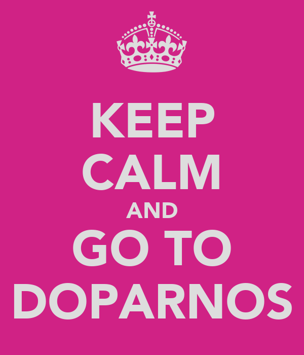 KEEP CALM AND GO TO DOPARNOS