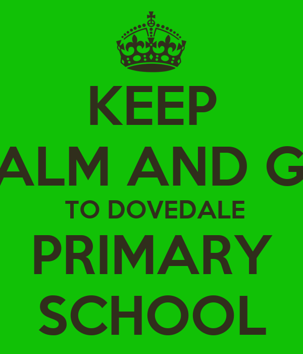 KEEP CALM AND GO  TO DOVEDALE PRIMARY SCHOOL