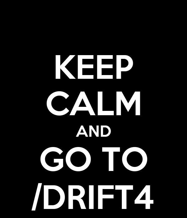 KEEP CALM AND GO TO /DRIFT4