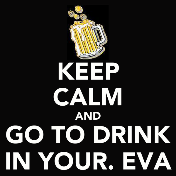 KEEP CALM AND GO TO DRINK IN YOUR. EVA
