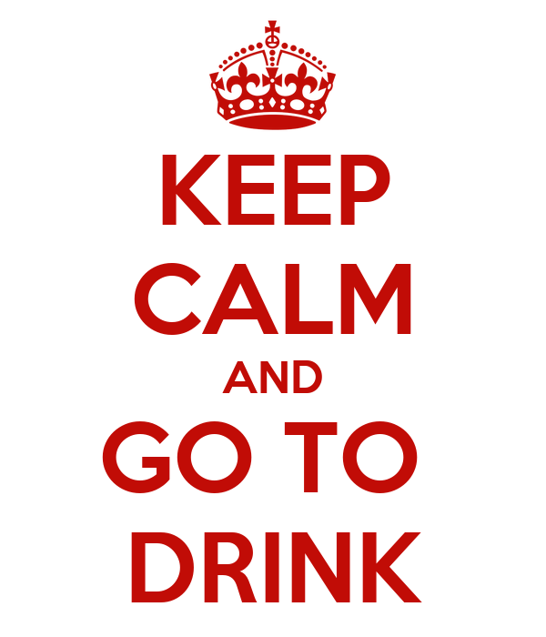 KEEP CALM AND GO TO  DRINK