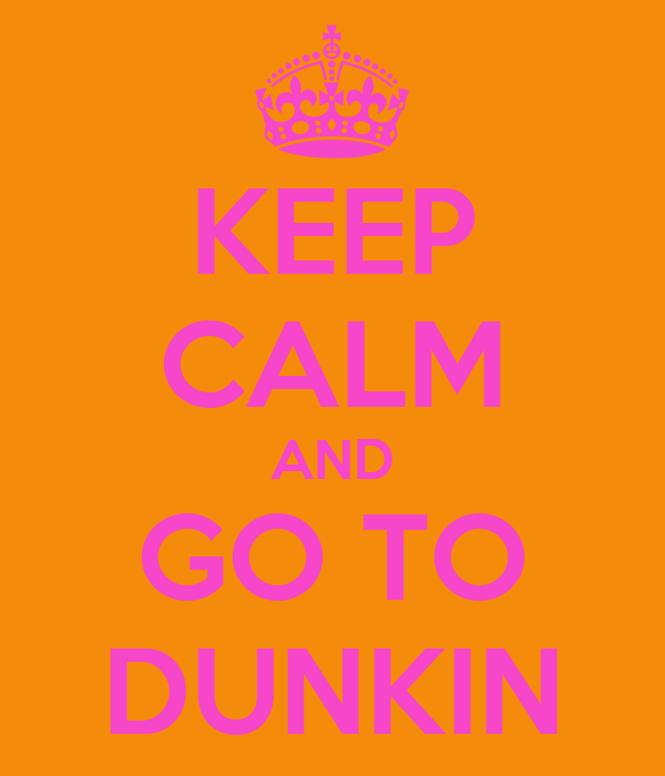 KEEP CALM AND GO TO DUNKIN