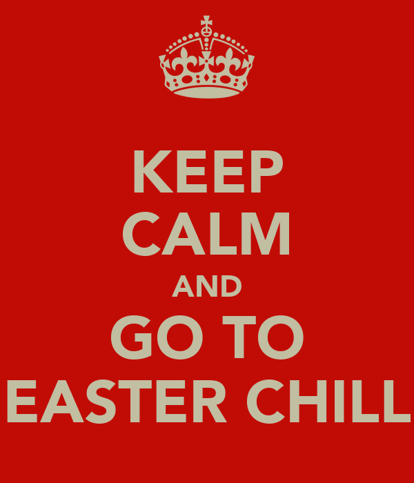 KEEP CALM AND GO TO EASTER CHILL