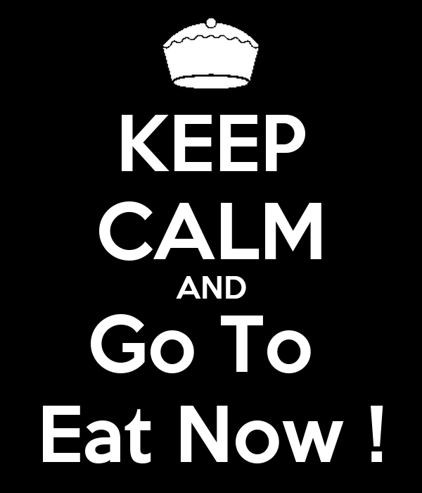 KEEP CALM AND Go To  Eat Now !