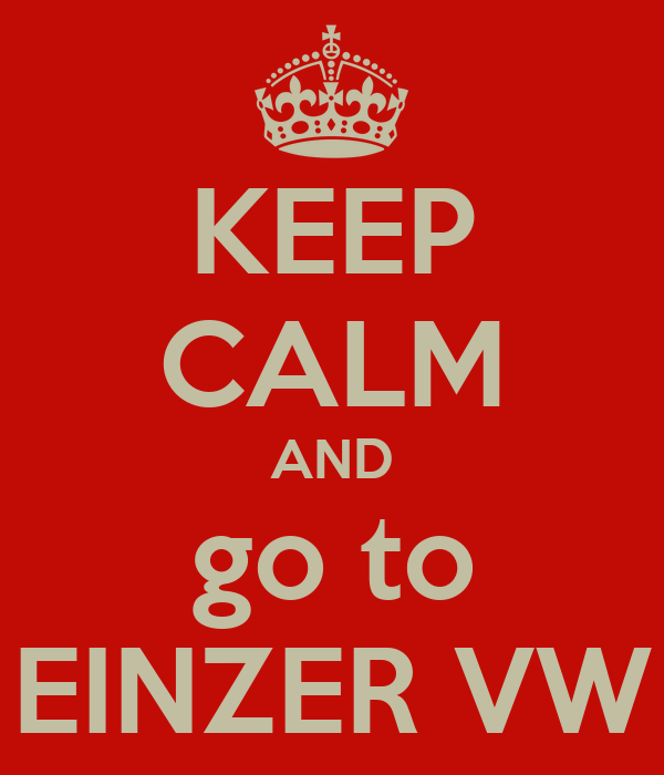 KEEP CALM AND go to EINZER VW