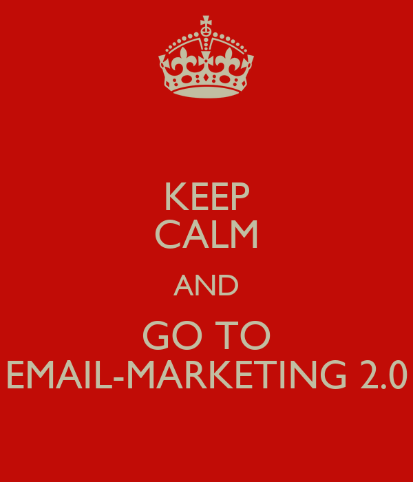 KEEP CALM AND GO TO EMAIL-MARKETING 2.0