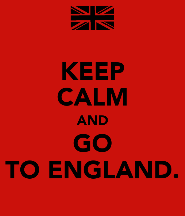 KEEP CALM AND GO TO ENGLAND.