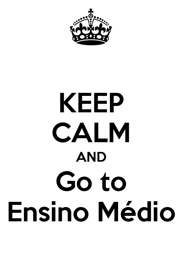 KEEP CALM AND Go to Ensino Médio