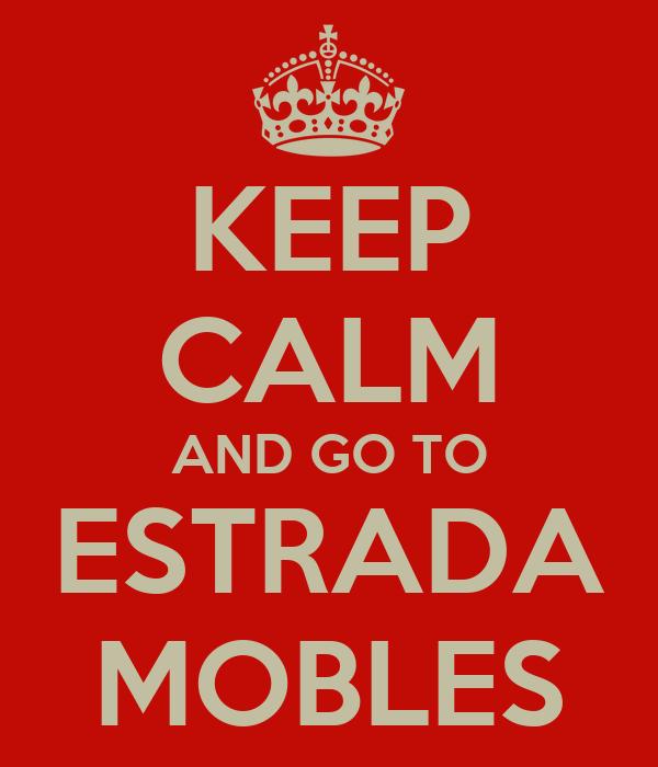KEEP CALM AND GO TO ESTRADA MOBLES
