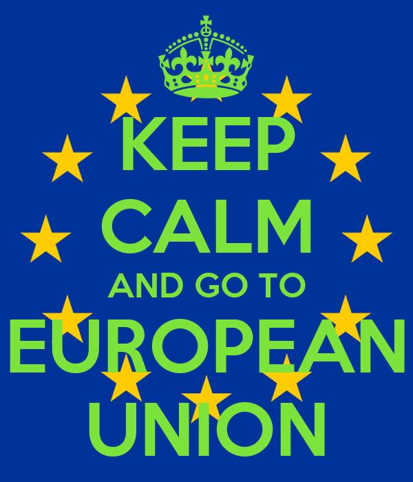 KEEP CALM AND GO TO EUROPEAN UNION