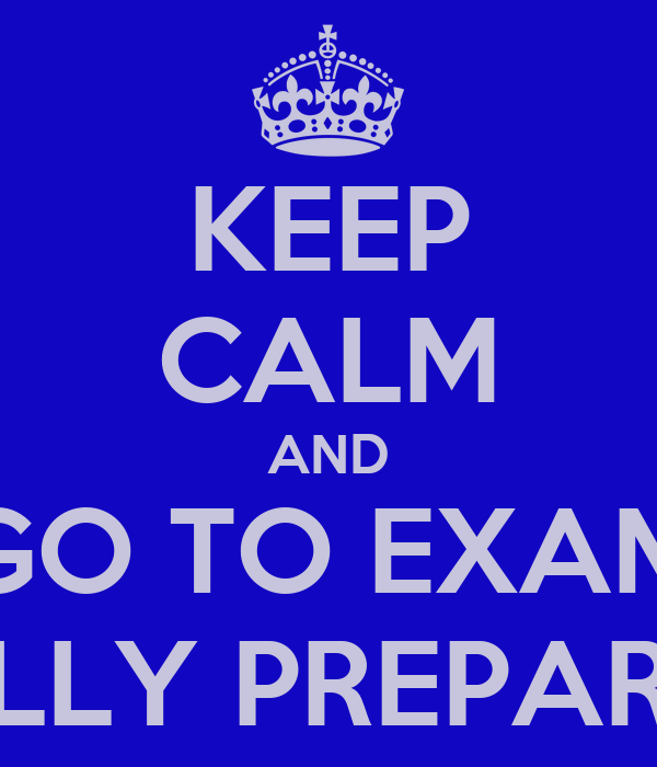 KEEP CALM AND GO TO EXAM FULLY PREPARED