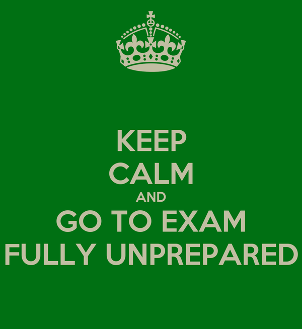 KEEP CALM AND GO TO EXAM FULLY UNPREPARED