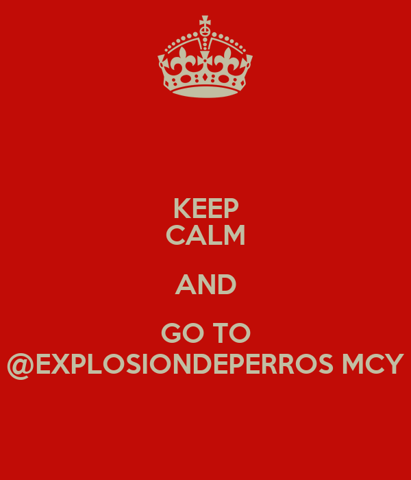 KEEP CALM AND GO TO @EXPLOSIONDEPERROS MCY