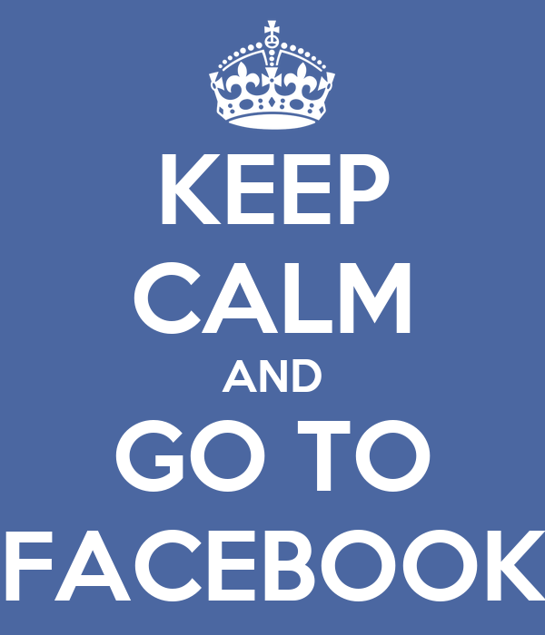KEEP CALM AND GO TO FACEBOOK