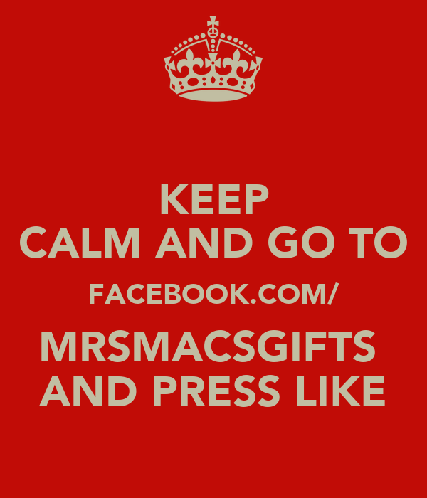 KEEP CALM AND GO TO FACEBOOK.COM/ MRSMACSGIFTS  AND PRESS LIKE