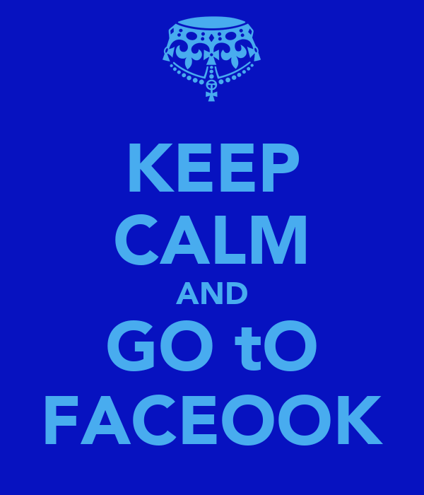 KEEP CALM AND GO tO FACEOOK