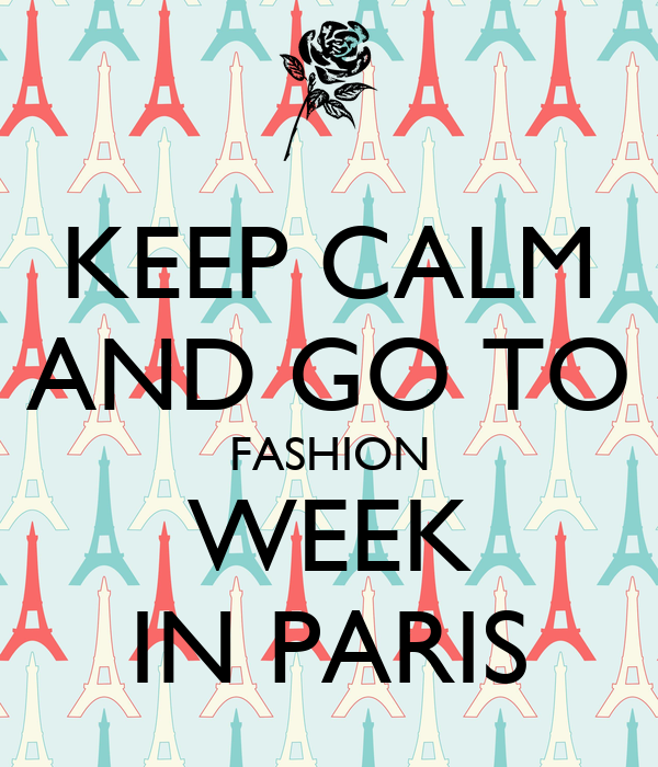 KEEP CALM AND GO TO FASHION WEEK IN PARIS