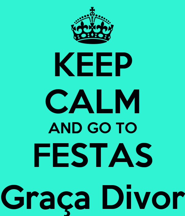 KEEP CALM AND GO TO FESTAS Graça Divor