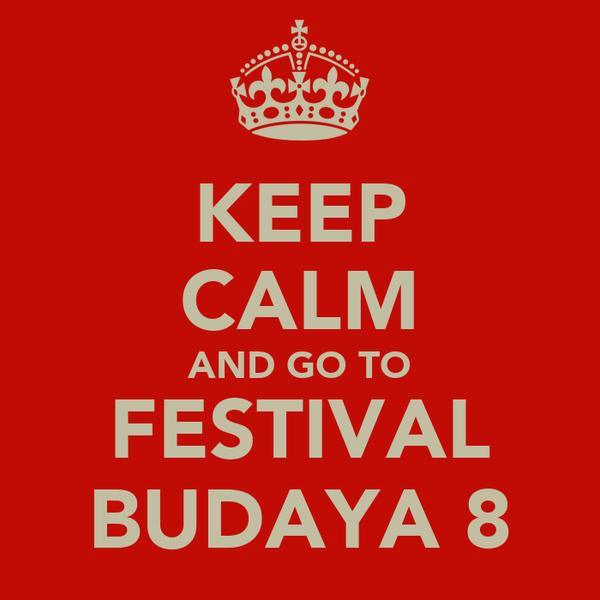 KEEP CALM AND GO TO FESTIVAL BUDAYA 8