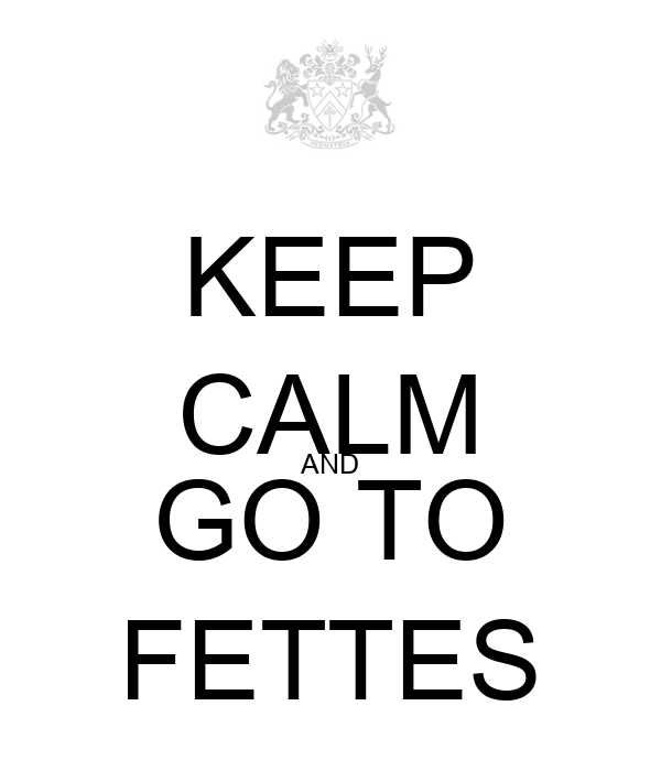 KEEP CALM AND GO TO FETTES