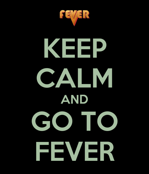 KEEP CALM AND GO TO FEVER