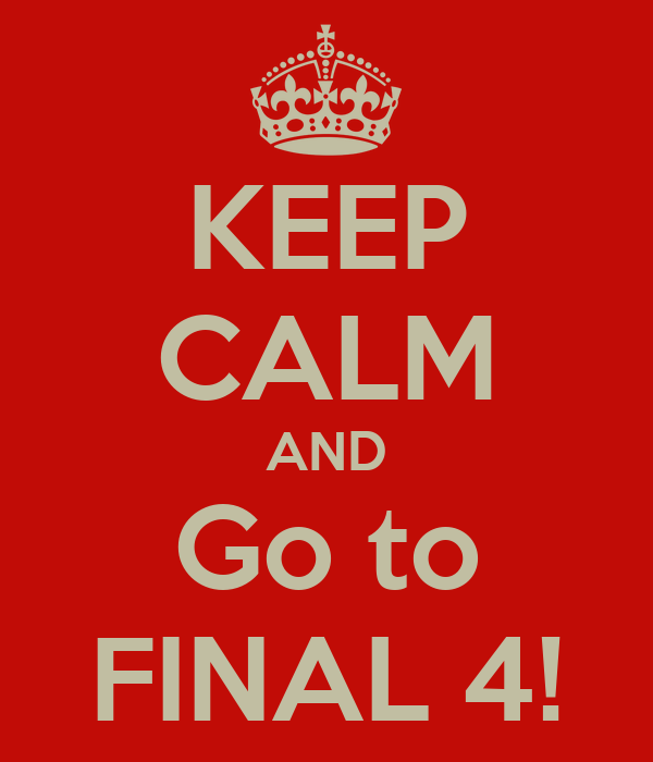 KEEP CALM AND Go to FINAL 4!