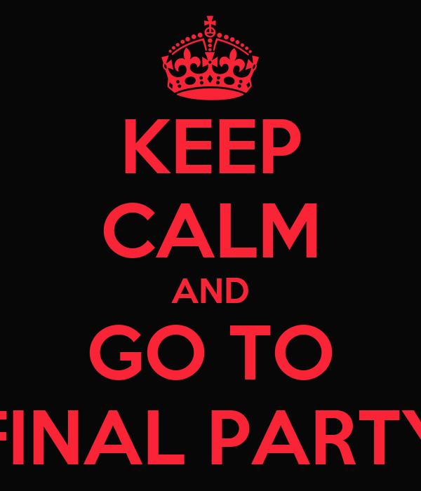 KEEP CALM AND GO TO FINAL PARTY