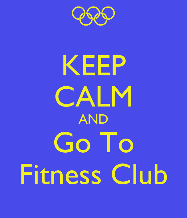 KEEP CALM AND Go To Fitness Club