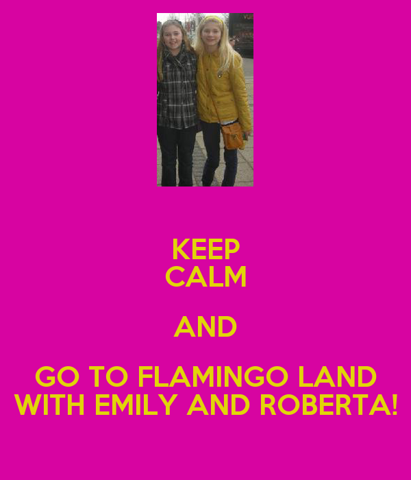 KEEP CALM AND GO TO FLAMINGO LAND WITH EMILY AND ROBERTA!