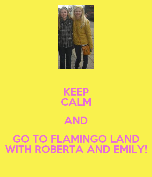 KEEP CALM AND GO TO FLAMINGO LAND WITH ROBERTA AND EMILY!