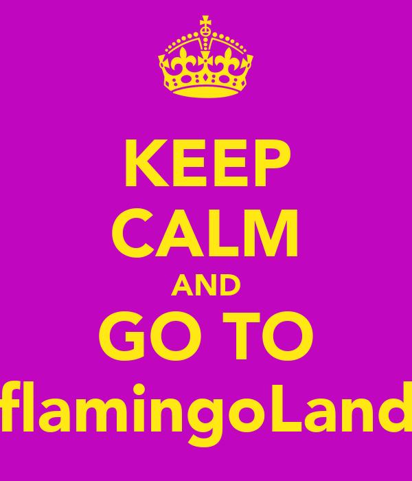 KEEP CALM AND GO TO flamingoLand
