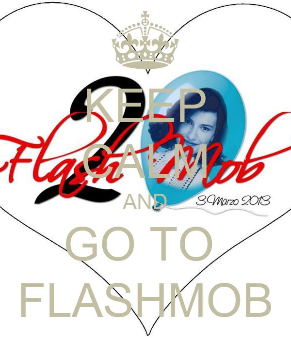 KEEP CALM AND GO TO  FLASHMOB