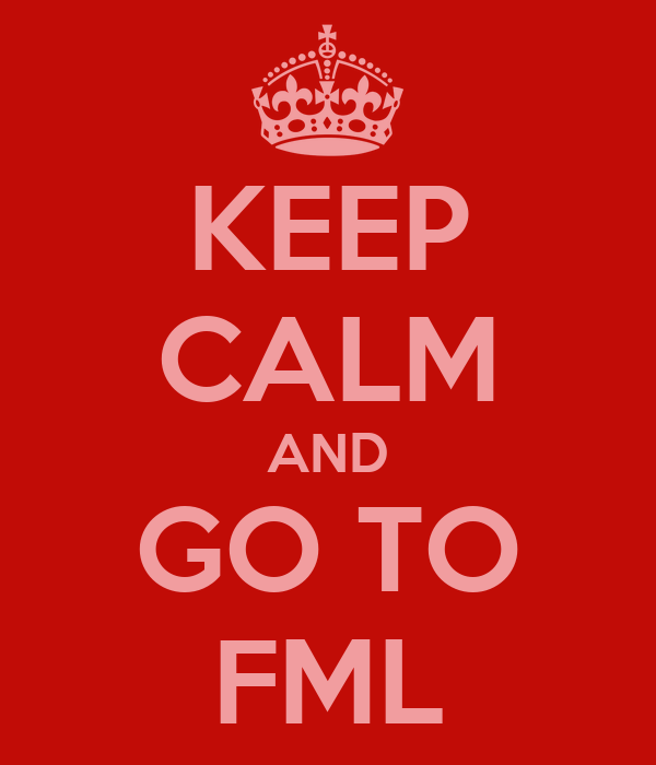 KEEP CALM AND GO TO FML