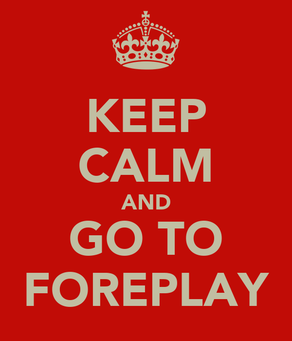 KEEP CALM AND GO TO FOREPLAY