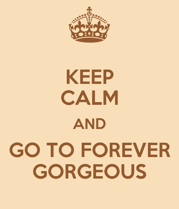 KEEP CALM AND GO TO FOREVER GORGEOUS