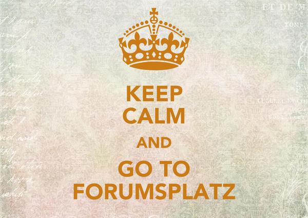 KEEP CALM AND GO TO FORUMSPLATZ